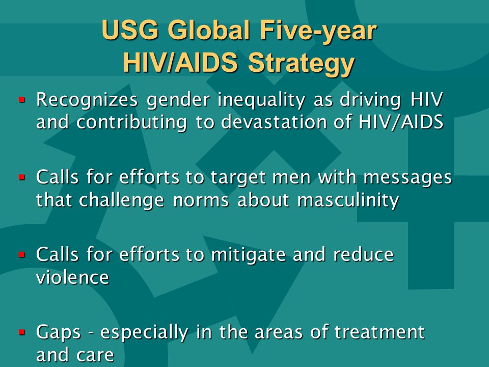 USG Global Five-year HIV/AIDS Strategy Recognizes gender inequality as driving HIV and contributing to devastation of HIV/AIDS Recognizes gender inequality as driving HIV and contributing to devastation of HIV/AIDS Calls for efforts to target men with messages that challenge norms about masculinity Calls for efforts to target men with messages that challenge norms about masculinity Calls for efforts to mitigate and reduce violence Calls for efforts to mitigate and reduce violence Gaps - especially in the areas of treatment and care Gaps - especially in the areas of treatment and care