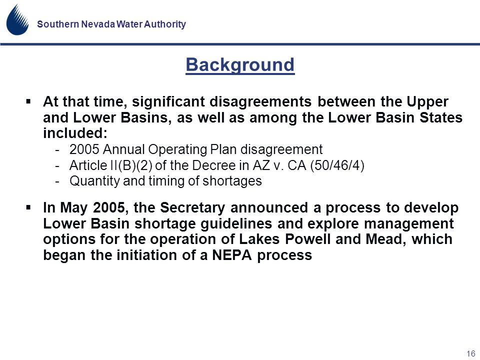 Southern Nevada Water Authority 16 Background At that time, significant disagreements between the Upper and Lower Basins, as well as among the Lower B