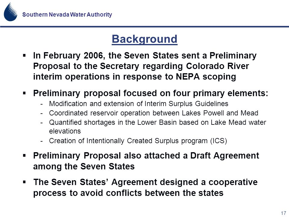 Southern Nevada Water Authority 17 Background In February 2006, the Seven States sent a Preliminary Proposal to the Secretary regarding Colorado River
