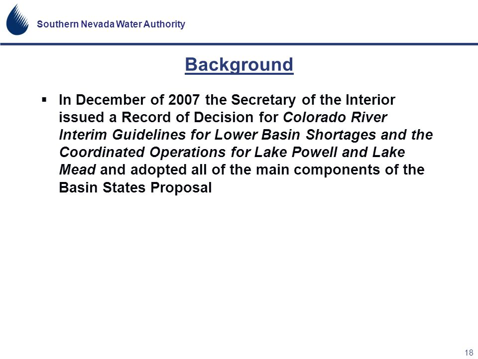 Southern Nevada Water Authority 18 Background In December of 2007 the Secretary of the Interior issued a Record of Decision for Colorado River Interim
