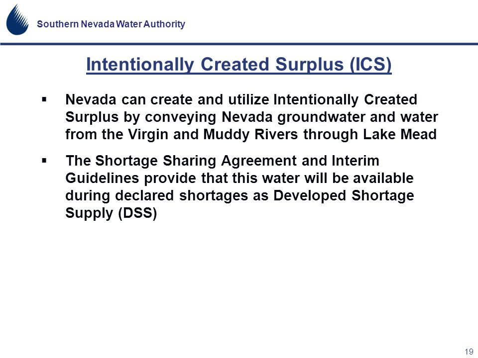 Southern Nevada Water Authority 19 Intentionally Created Surplus (ICS) Nevada can create and utilize Intentionally Created Surplus by conveying Nevada
