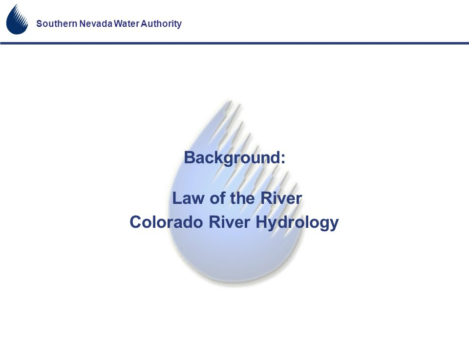 Southern Nevada Water Authority Background: Law of the River Colorado River Hydrology
