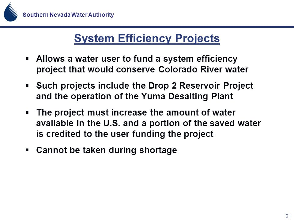 Southern Nevada Water Authority 21 Allows a water user to fund a system efficiency project that would conserve Colorado River water Such projects incl