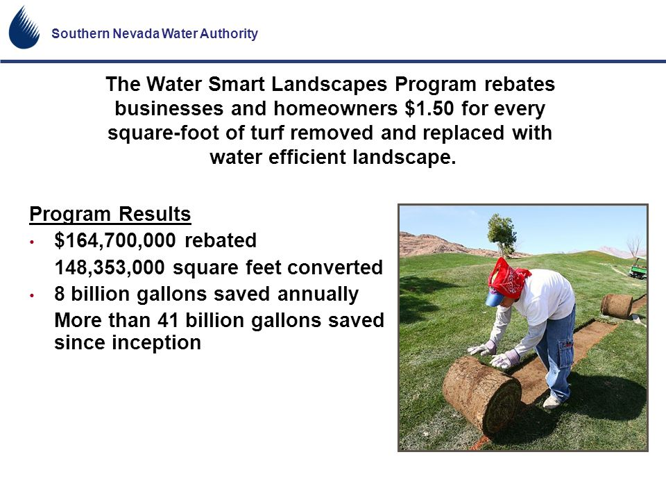 Southern Nevada Water Authority The Water Smart Landscapes Program rebates businesses and homeowners $1.50 for every square-foot of turf removed and r
