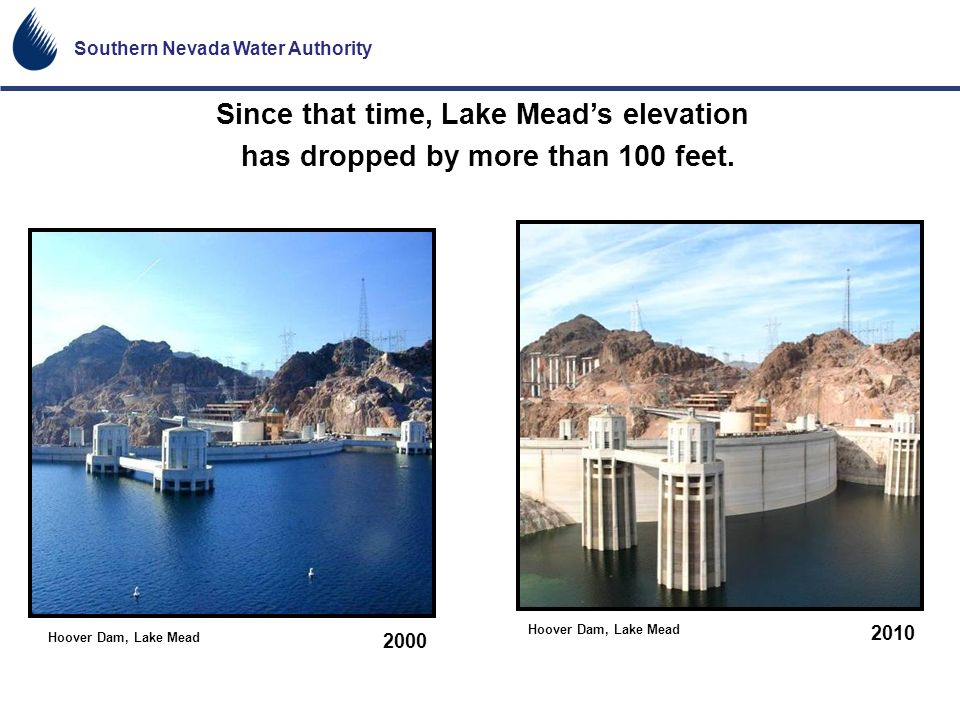 Southern Nevada Water Authority 2010 2000 Hoover Dam, Lake Mead Since that time, Lake Meads elevation has dropped by more than 100 feet.