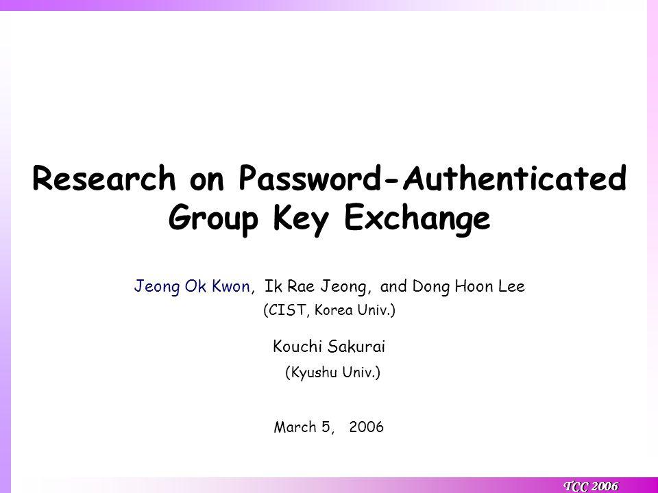 TCC 2006 Research on Password-Authenticated Group Key Exchange Jeong Ok Kwon, Ik Rae Jeong, and Dong Hoon Lee (CIST, Korea Univ.) Kouchi Sakurai (Kyushu Univ.) March 5, 2006