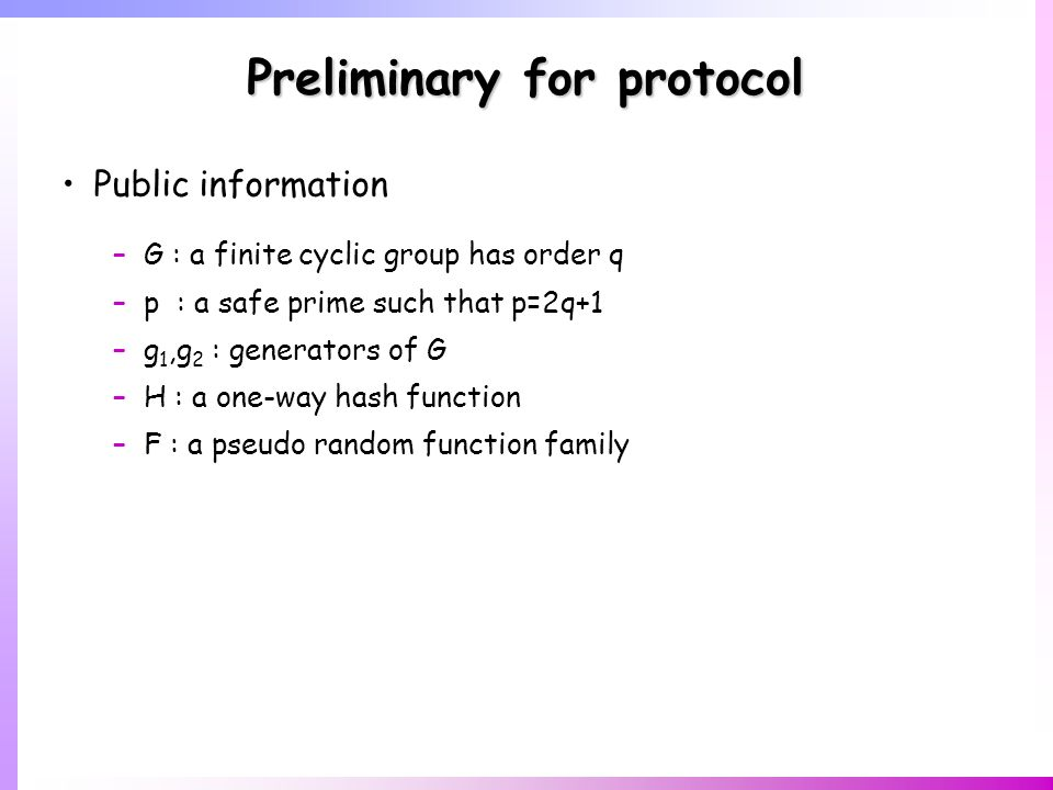 Preliminary for protocol Public information –G : a finite cyclic group has order q –p : a safe prime such that p=2q+1 –g 1,g 2 : generators of G –H : a one-way hash function –F : a pseudo random function family