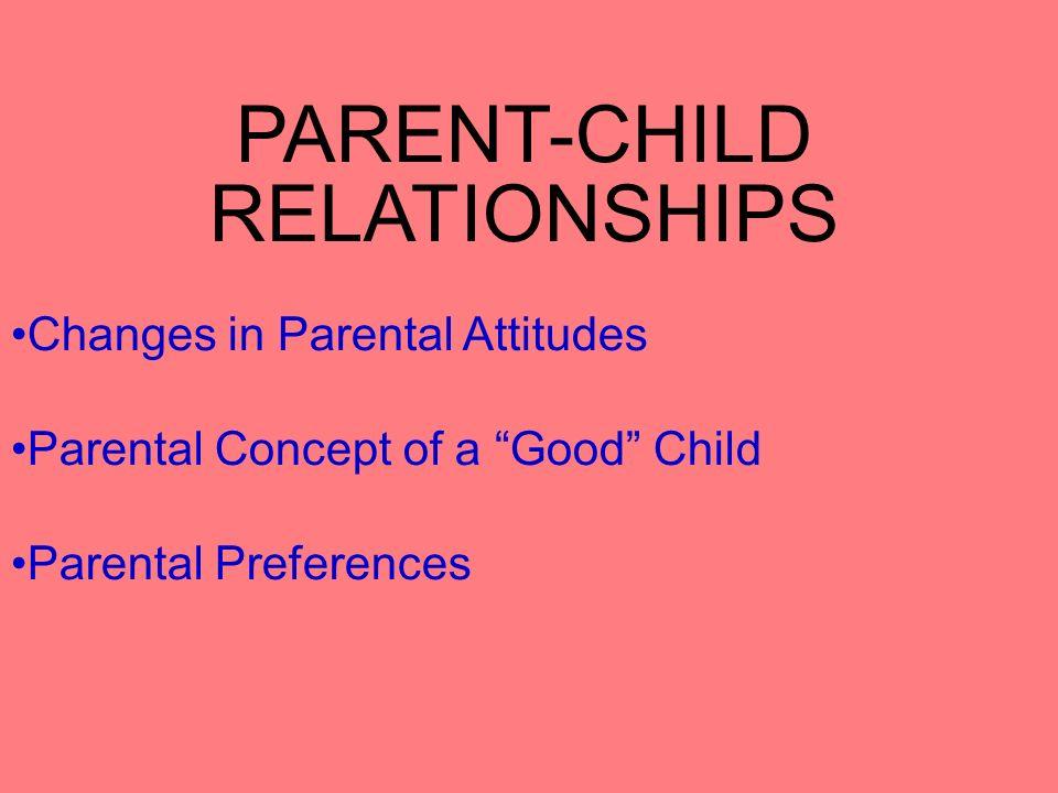 PARENT-CHILD RELATIONSHIPS Changes in Parental Attitudes Parental Concept of a Good Child Parental Preferences