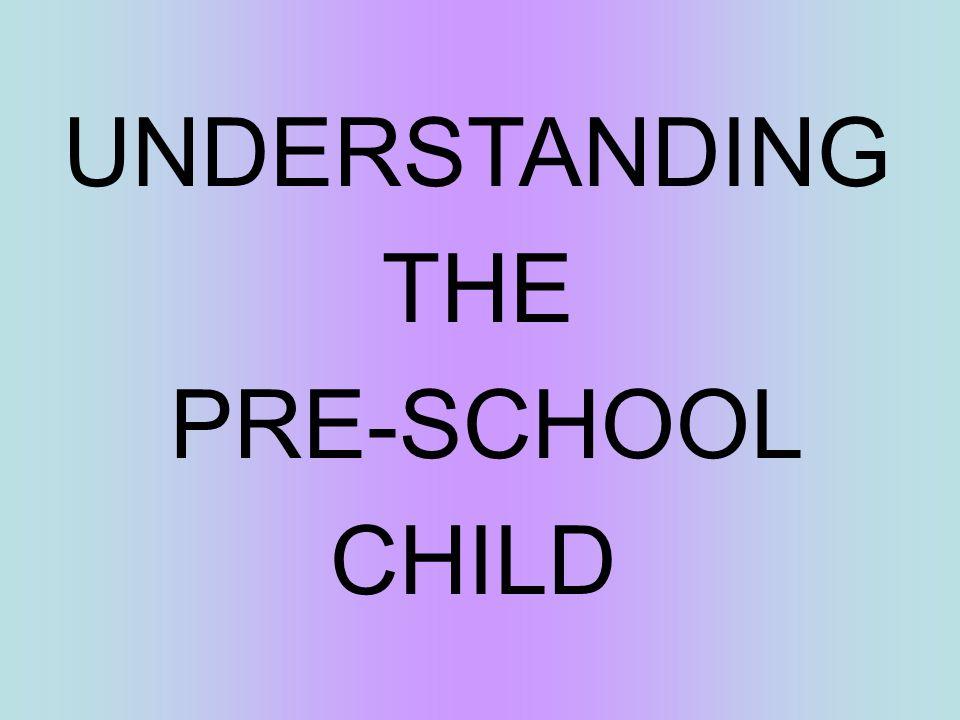 UNDERSTANDING THE PRE-SCHOOL CHILD