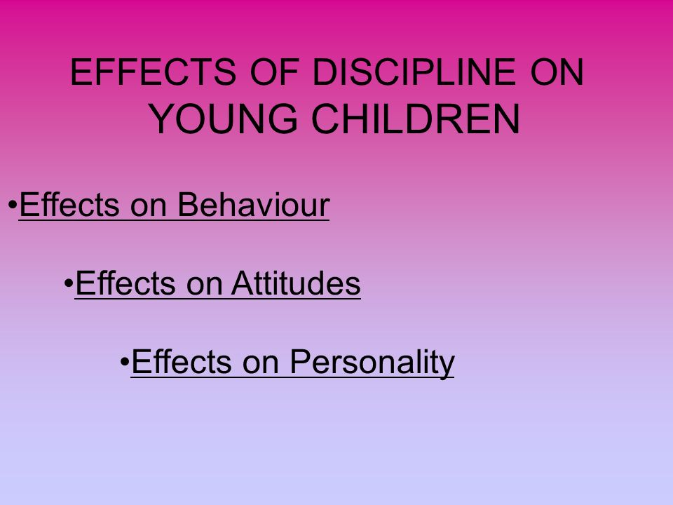 EFFECTS OF DISCIPLINE ON YOUNG CHILDREN Effects on Behaviour Effects on Attitudes Effects on Personality