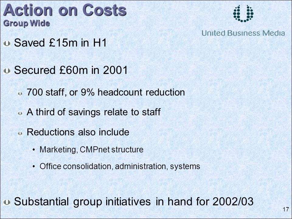 17 Saved £15m in H1 Secured £60m in 2001 700 staff, or 9% headcount reduction A third of savings relate to staff Reductions also include Marketing, CMPnet structure Office consolidation, administration, systems Substantial group initiatives in hand for 2002/03 Action on Costs Group Wide
