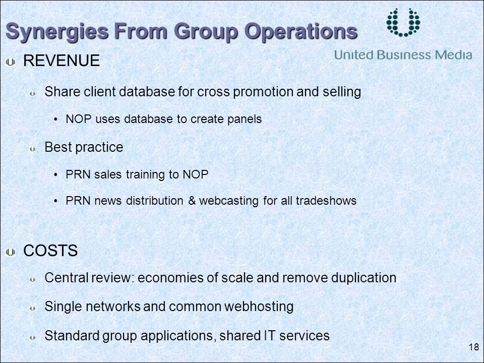 18 REVENUE Share client database for cross promotion and selling NOP uses database to create panels Best practice PRN sales training to NOP PRN news distribution & webcasting for all tradeshows COSTS Central review: economies of scale and remove duplication Single networks and common webhosting Standard group applications, shared IT services Synergies From Group Operations