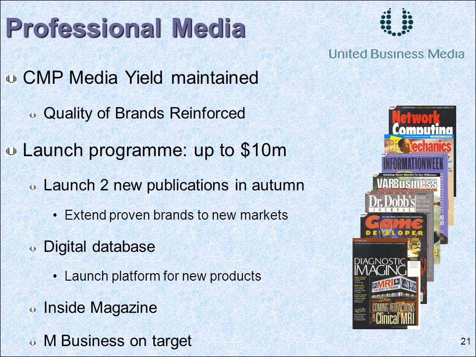 21 Professional Media CMP Media Yield maintained Quality of Brands Reinforced Launch programme: up to $10m Launch 2 new publications in autumn Extend proven brands to new markets Digital database Launch platform for new products Inside Magazine M Business on target