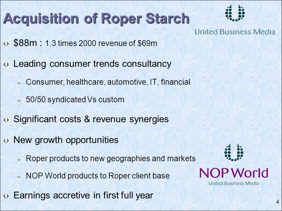 4 $88m : 1.3 times 2000 revenue of $69m Leading consumer trends consultancy Consumer, healthcare, automotive, IT, financial 50/50 syndicated Vs custom Significant costs & revenue synergies New growth opportunities Roper products to new geographies and markets NOP World products to Roper client base Earnings accretive in first full year Acquisition of Roper Starch