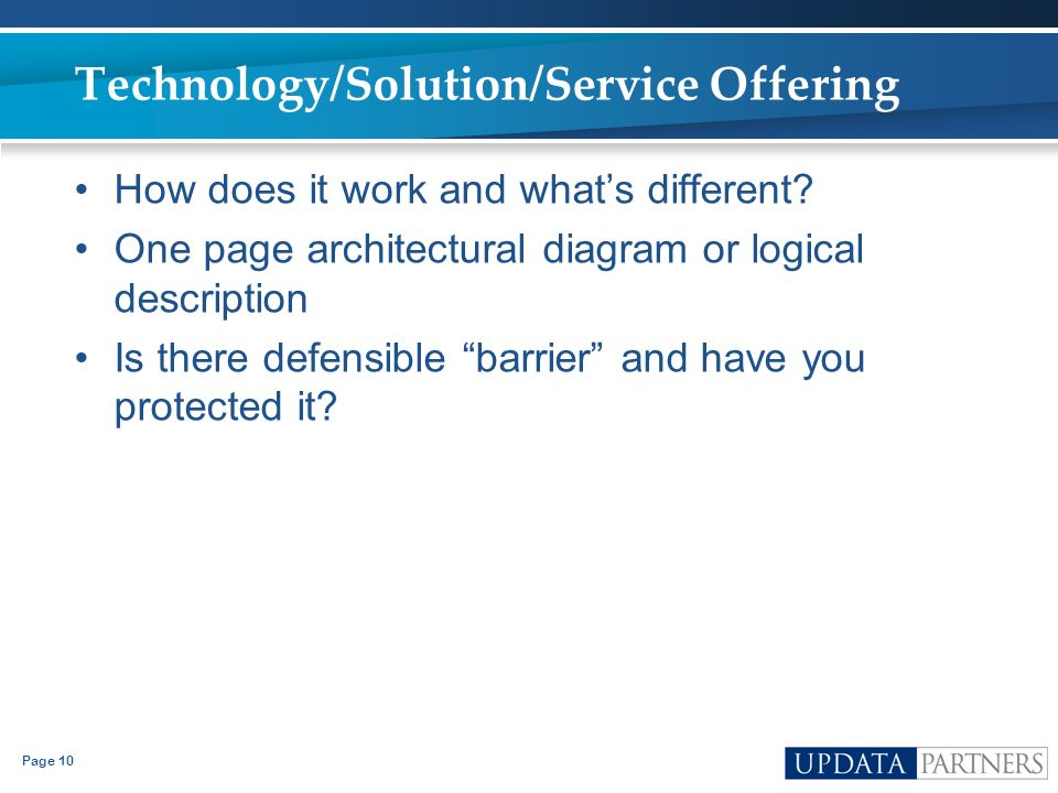 Page 10 Technology/Solution/Service Offering How does it work and whats different? One page architectural diagram or logical description Is there defe