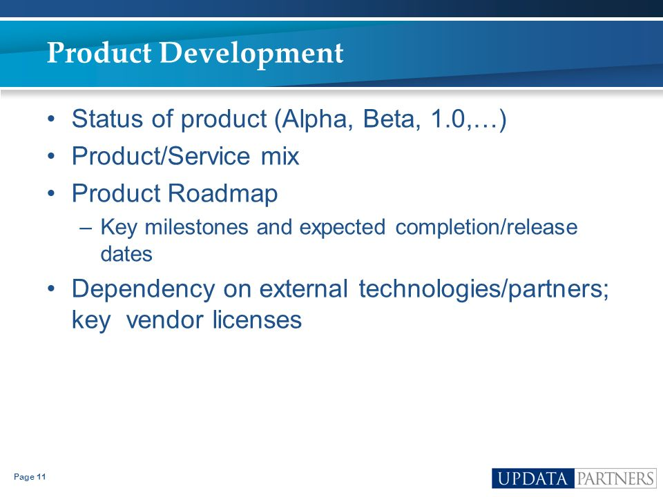 Page 11 Product Development Status of product (Alpha, Beta, 1.0,…) Product/Service mix Product Roadmap –Key milestones and expected completion/release