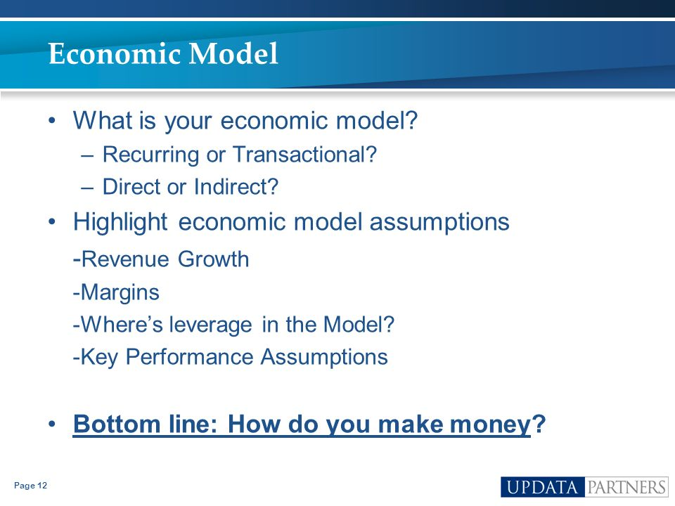 Page 12 Economic Model What is your economic model? –Recurring or Transactional? –Direct or Indirect? Highlight economic model assumptions - Revenue G
