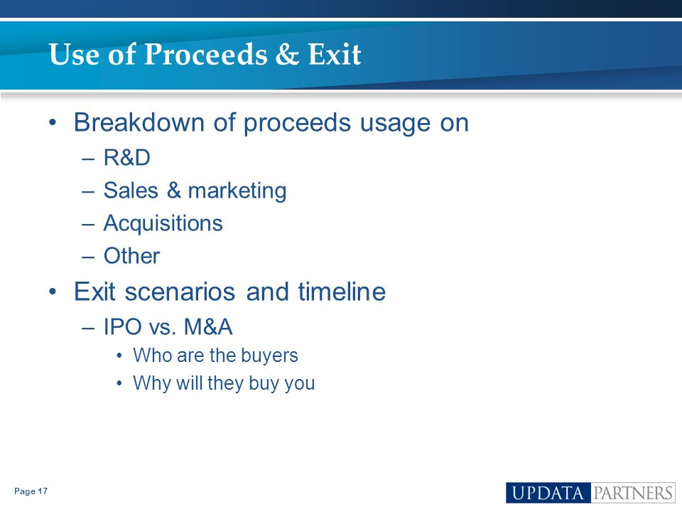Page 17 Use of Proceeds & Exit Breakdown of proceeds usage on –R&D –Sales & marketing –Acquisitions –Other Exit scenarios and timeline –IPO vs. M&A Wh