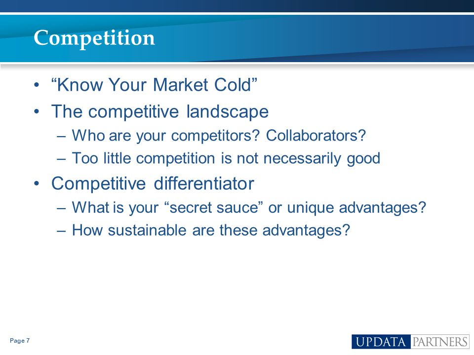 Page 7 Competition Know Your Market Cold The competitive landscape –Who are your competitors? Collaborators? –Too little competition is not necessaril