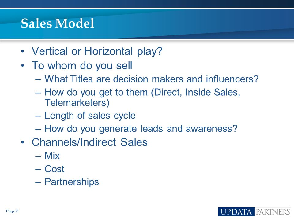 Page 8 Sales Model Vertical or Horizontal play? To whom do you sell –What Titles are decision makers and influencers? –How do you get to them (Direct,