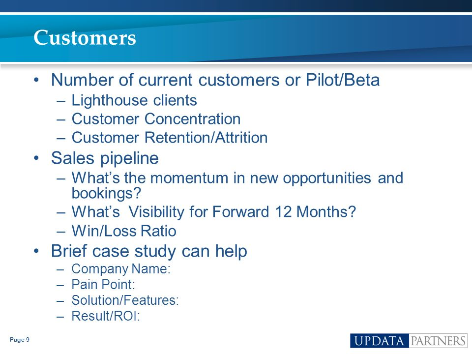 Page 9 Customers Number of current customers or Pilot/Beta –Lighthouse clients –Customer Concentration –Customer Retention/Attrition Sales pipeline –W
