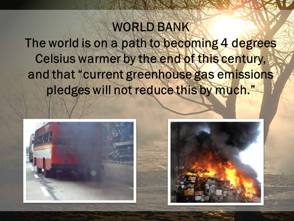 WORLD BANK The world is on a path to becoming 4 degrees Celsius warmer by the end of this century, and that current greenhouse gas emissions pledges w