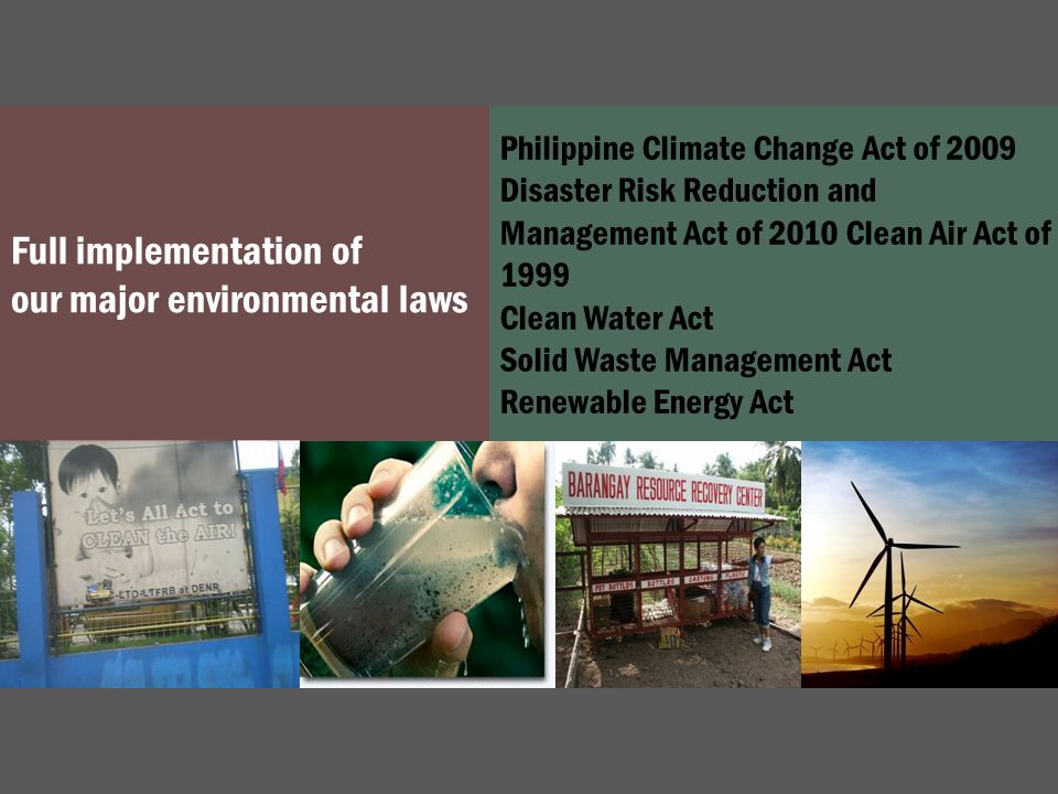 Full implementation of our major environmental laws Philippine Climate Change Act of 2009 Disaster Risk Reduction and Management Act of 2010 Clean Air