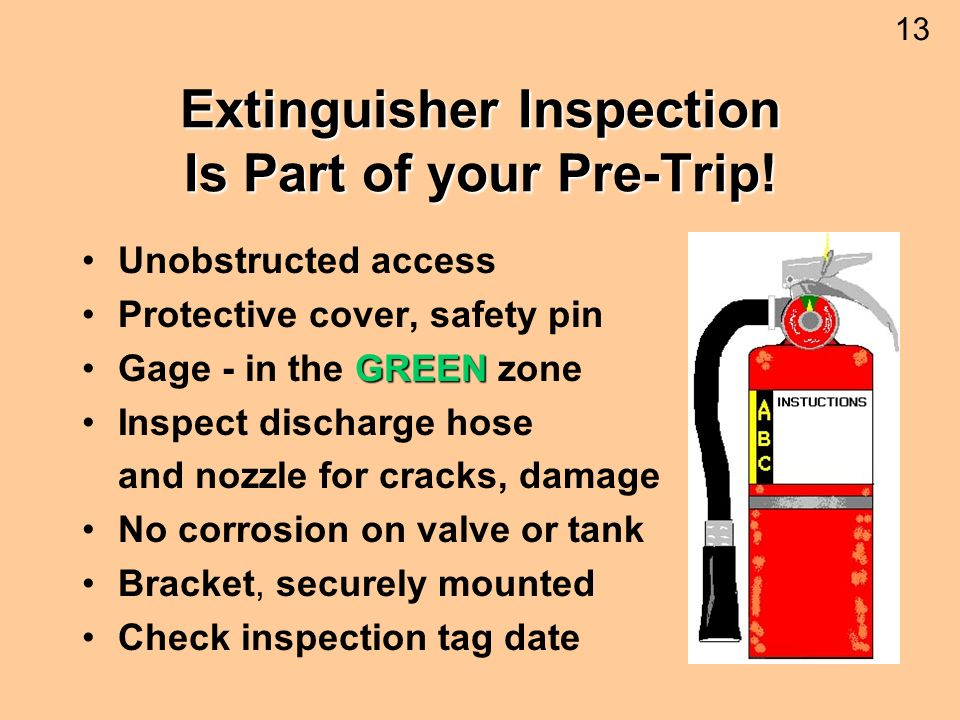 Extinguisher Inspection Is Part of your Pre-Trip! Unobstructed access Protective cover, safety pin GREENGage - in the GREEN zone Inspect discharge hos