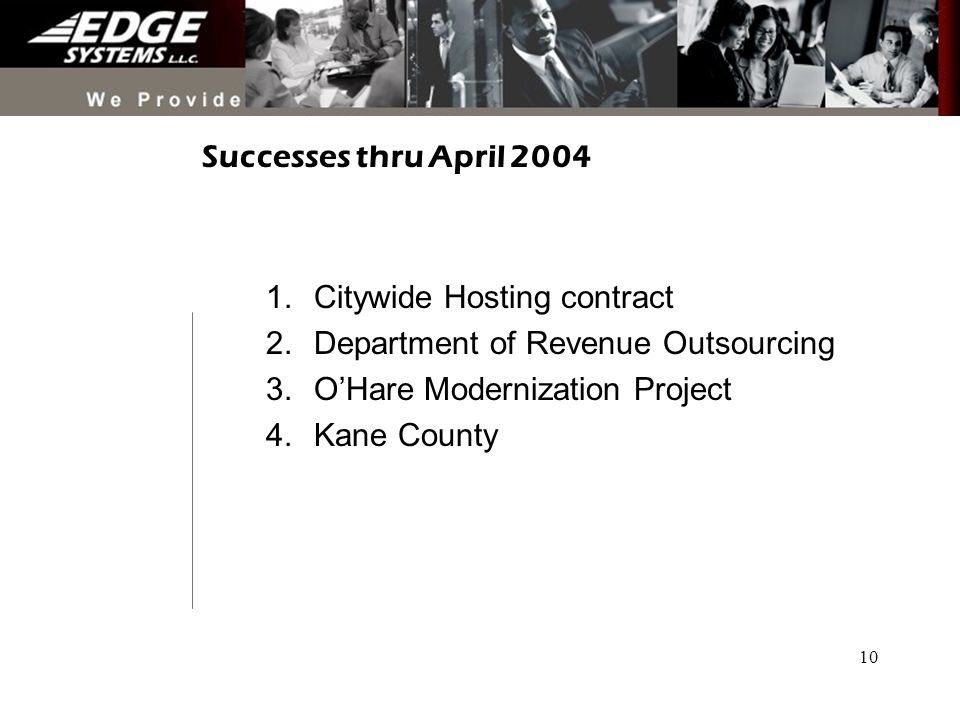 10 Successes thru April 2004 1.Citywide Hosting contract 2.Department of Revenue Outsourcing 3.OHare Modernization Project 4.Kane County
