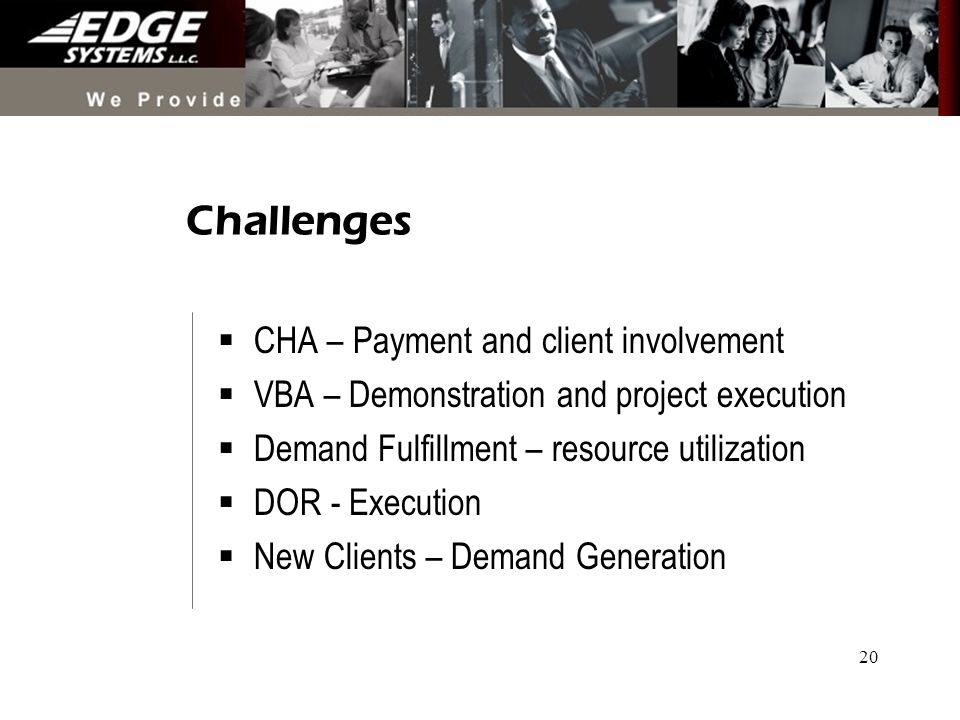 20 Challenges CHA – Payment and client involvement VBA – Demonstration and project execution Demand Fulfillment – resource utilization DOR - Execution New Clients – Demand Generation