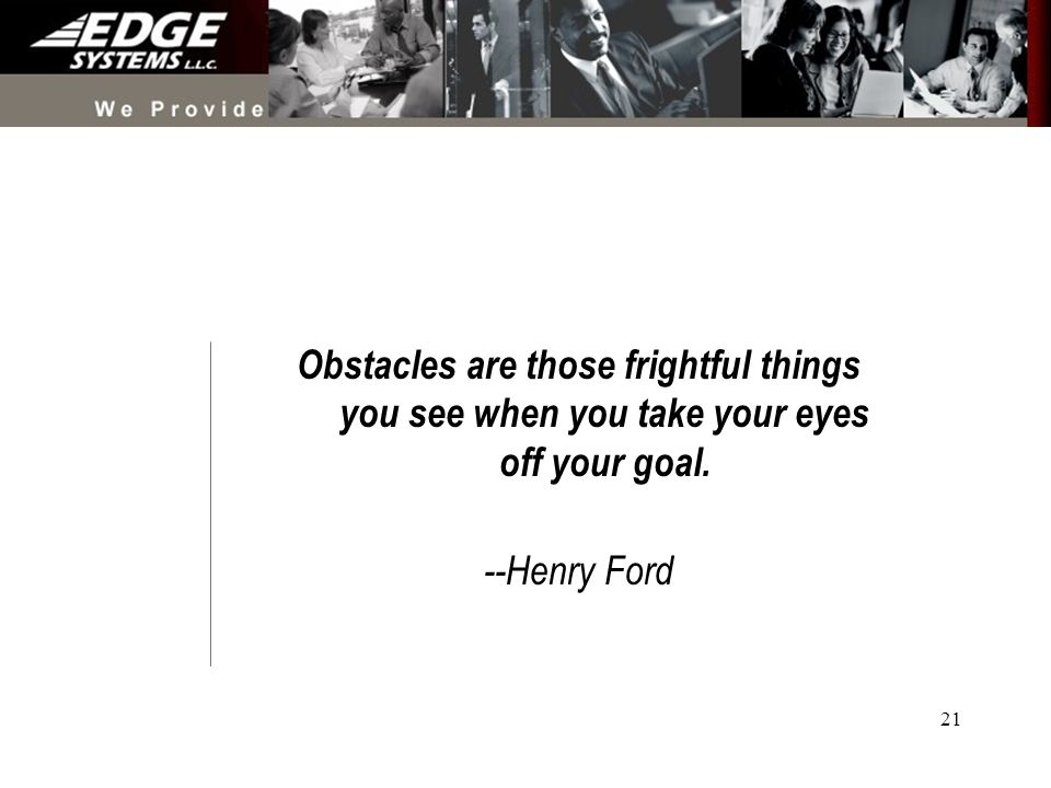 21 Obstacles are those frightful things you see when you take your eyes off your goal. --Henry Ford