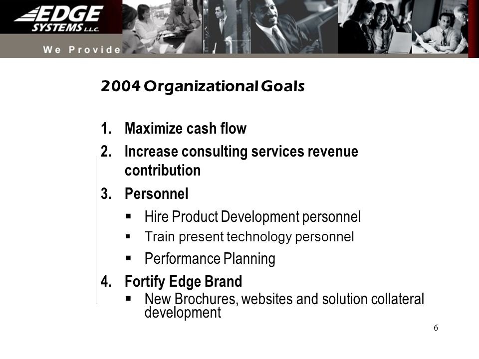 6 2004 Organizational Goals 1.Maximize cash flow 2.Increase consulting services revenue contribution 3.Personnel Hire Product Development personnel Train present technology personnel Performance Planning 4.Fortify Edge Brand New Brochures, websites and solution collateral development
