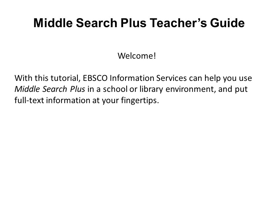 Welcome! With this tutorial, EBSCO Information Services can help you use Middle Search Plus in a school or library environment, and put full-text info