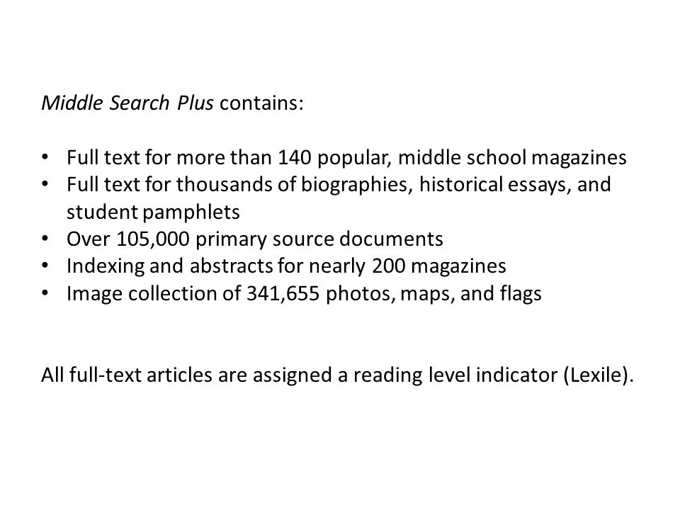 Middle Search Plus contains: Full text for more than 140 popular, middle school magazines Full text for thousands of biographies, historical essays, a