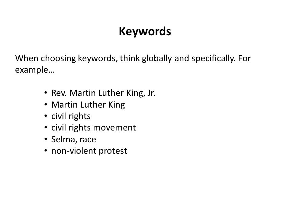 When choosing keywords, think globally and specifically. For example… Rev. Martin Luther King, Jr. Martin Luther King civil rights civil rights moveme