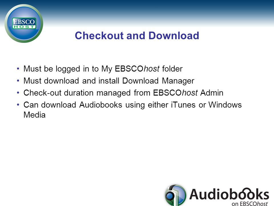 Checkout and Download Must be logged in to My EBSCOhost folder Must download and install Download Manager Check-out duration managed from EBSCOhost Admin Can download Audiobooks using either iTunes or Windows Media