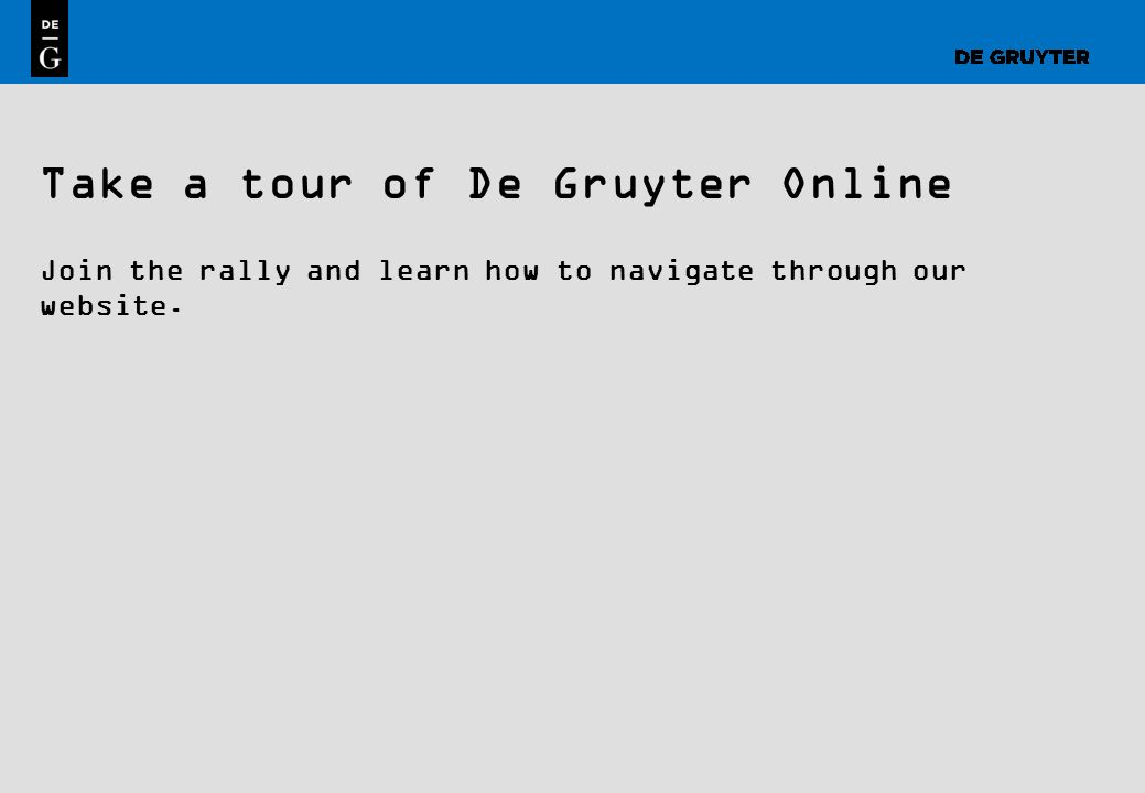 1 Take a tour of De Gruyter Online Join the rally and learn how to navigate through our website.