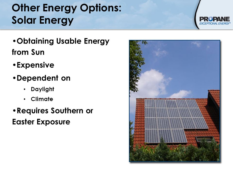 Other Energy Options: Solar Energy Obtaining Usable Energy from Sun Expensive Dependent on Daylight Climate Requires Southern or Easter Exposure