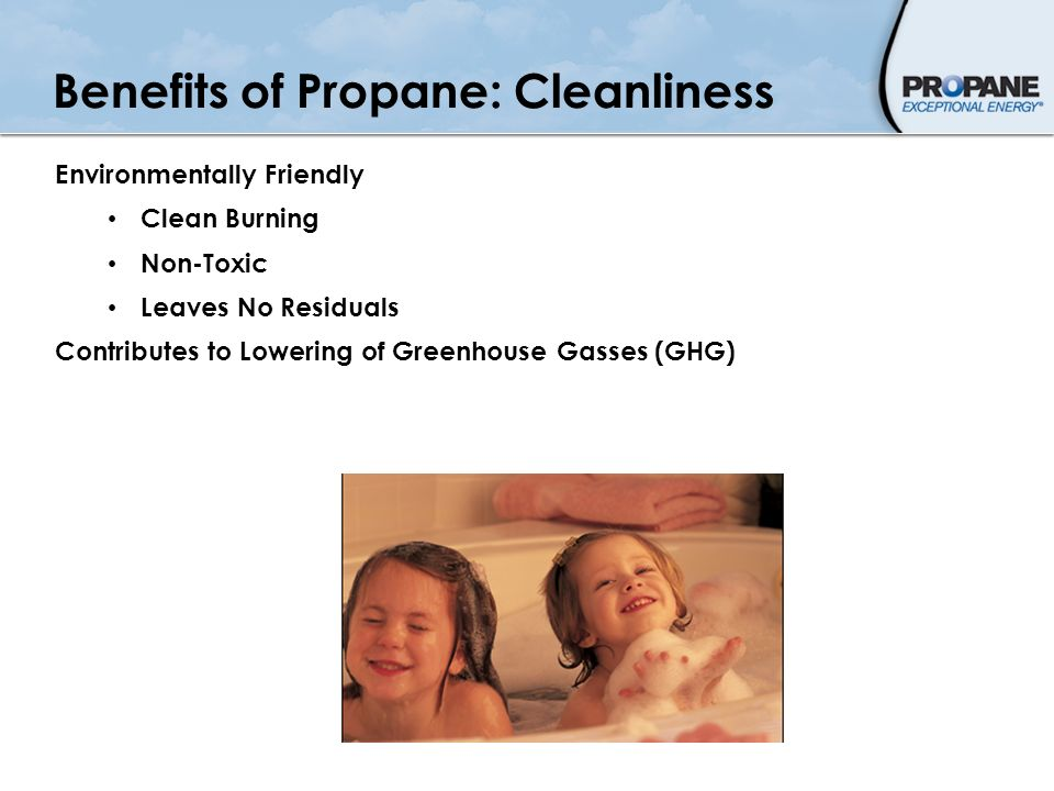 Benefits of Propane: Cleanliness Environmentally Friendly Clean Burning Non-Toxic Leaves No Residuals Contributes to Lowering of Greenhouse Gasses (GH