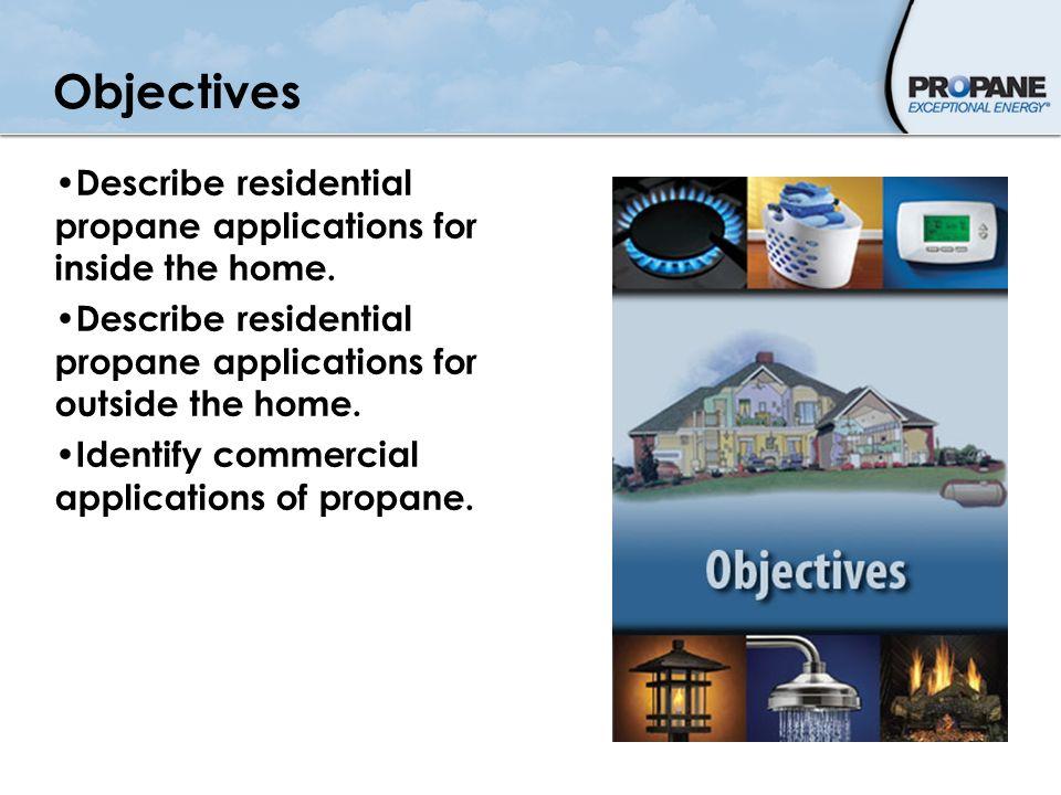 Objectives Describe residential propane applications for inside the home. Describe residential propane applications for outside the home. Identify com