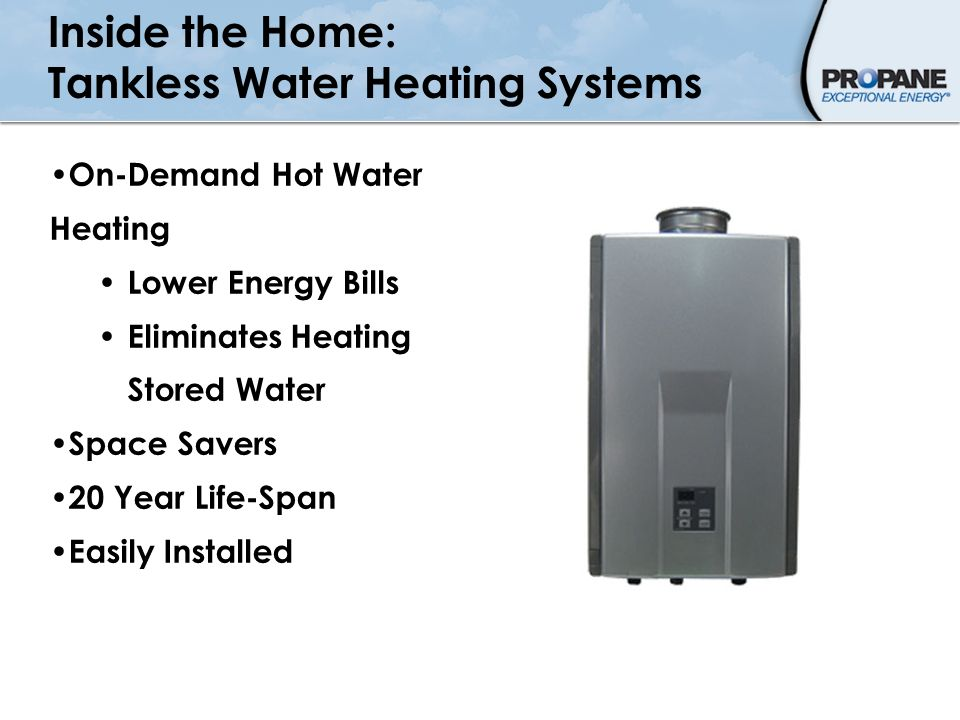 Inside the Home: Tankless Water Heating Systems On-Demand Hot Water Heating Lower Energy Bills Eliminates Heating Stored Water Space Savers 20 Year Li