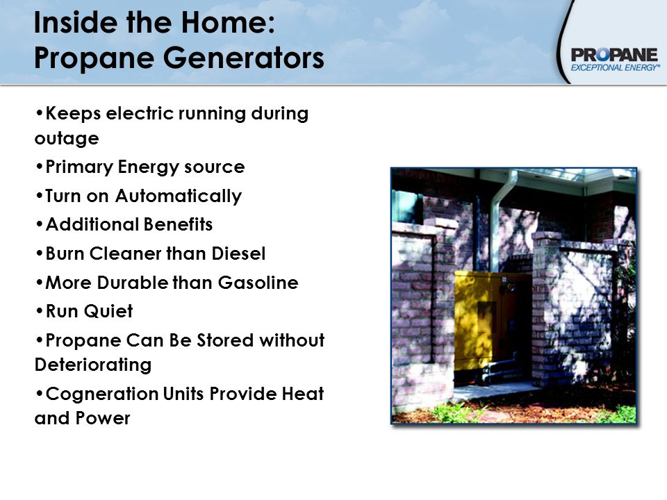 Inside the Home: Propane Generators Keeps electric running during outage Primary Energy source Turn on Automatically Additional Benefits Burn Cleaner