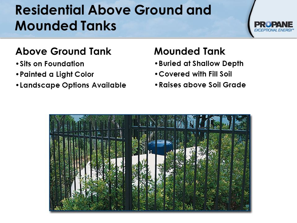 Residential Above Ground and Mounded Tanks Above Ground Tank Sits on Foundation Painted a Light Color Landscape Options Available Mounded Tank Buried
