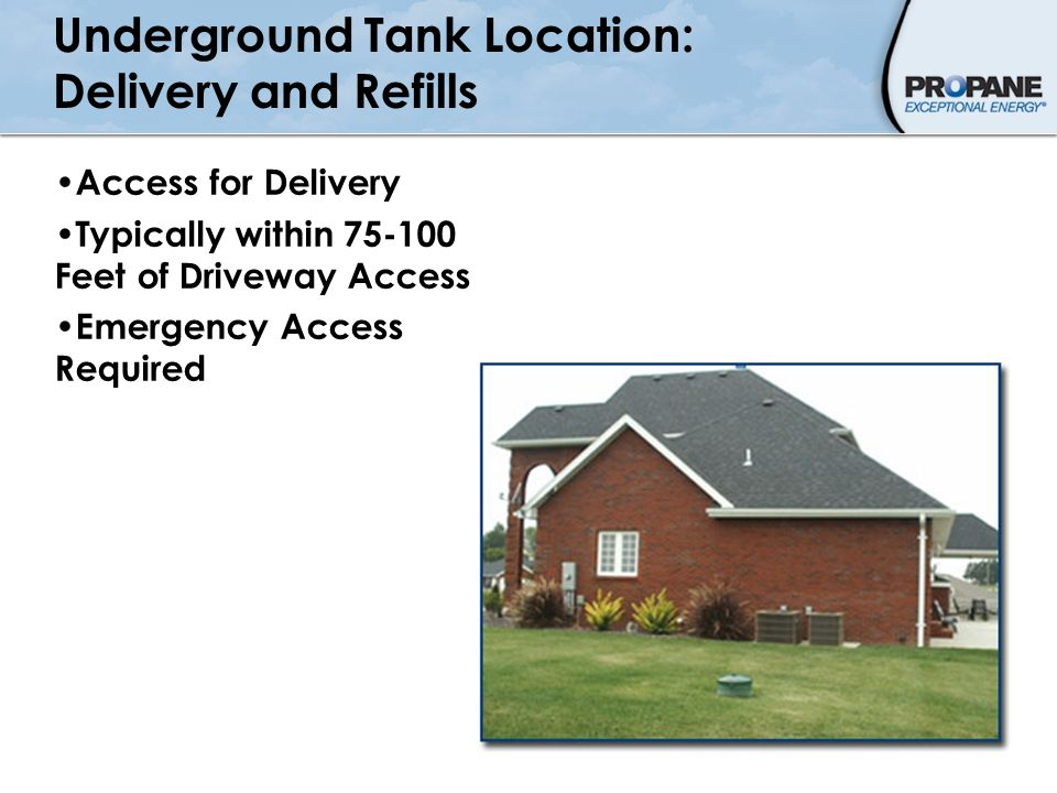 Underground Tank Location: Delivery and Refills Access for Delivery Typically within 75-100 Feet of Driveway Access Emergency Access Required