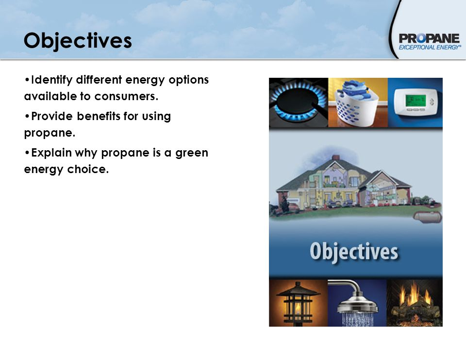 Objectives Identify different energy options available to consumers. Provide benefits for using propane. Explain why propane is a green energy choice.