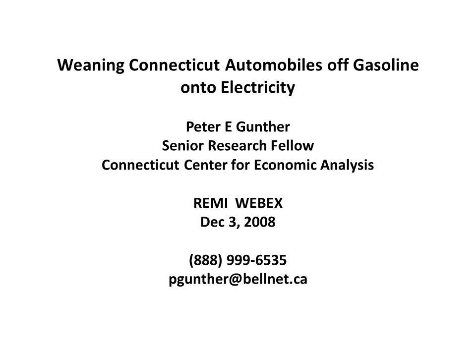 Weaning Connecticut Automobiles off Gasoline onto Electricity Peter E Gunther Senior Research Fellow Connecticut Center for Economic Analysis REMI WEBEX Dec 3, 2008 (888) 999-6535 pgunther@bellnet.ca