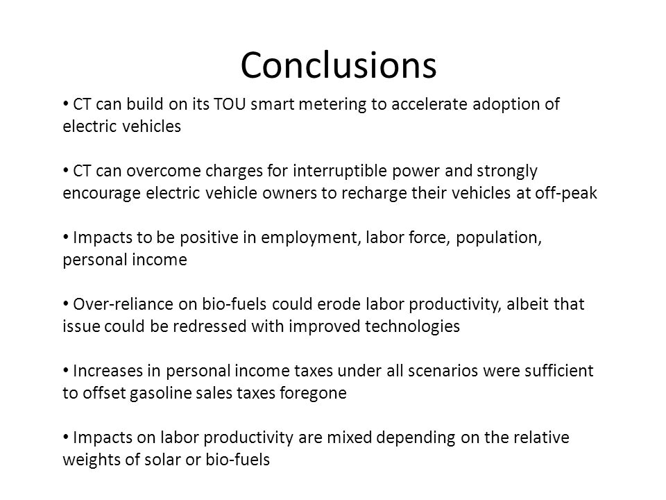 Conclusions CT can build on its TOU smart metering to accelerate adoption of electric vehicles CT can overcome charges for interruptible power and strongly encourage electric vehicle owners to recharge their vehicles at off-peak Impacts to be positive in employment, labor force, population, personal income Over-reliance on bio-fuels could erode labor productivity, albeit that issue could be redressed with improved technologies Increases in personal income taxes under all scenarios were sufficient to offset gasoline sales taxes foregone Impacts on labor productivity are mixed depending on the relative weights of solar or bio-fuels