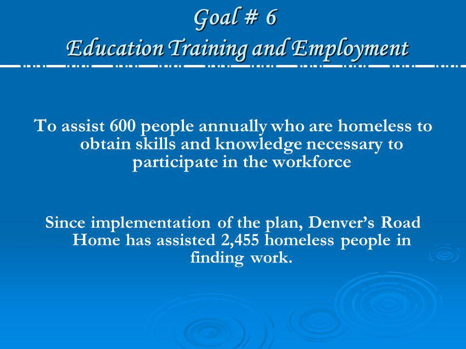 Goal # 6 Education Training and Employment To assist 600 people annually who are homeless to obtain skills and knowledge necessary to participate in t