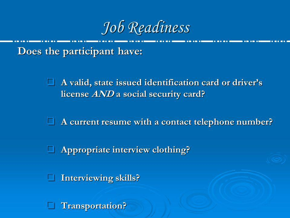 Job Readiness Does the participant have: A valid, state issued identification card or drivers license AND a social security card? A valid, state issue
