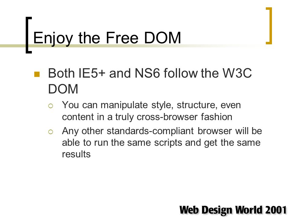Enjoy the Free DOM Both IE5+ and NS6 follow the W3C DOM You can manipulate style, structure, even content in a truly cross-browser fashion Any other standards-compliant browser will be able to run the same scripts and get the same results